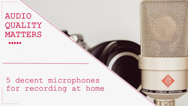 Get a good microphone – the audio quality matters!